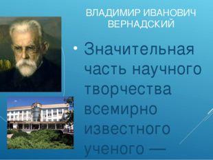 ВЛАДИМИР ИВАНОВИЧ ВЕРНАДСКИЙ Значительная часть научного творчества всемирно