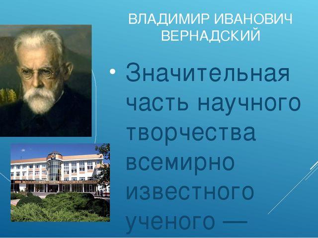 ВЛАДИМИР ИВАНОВИЧ ВЕРНАДСКИЙ Значительная часть научного творчества всемирно...