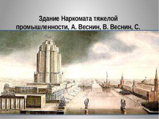 Здание Наркомата тяжелой промышленности, А. Веснин, В. Веснин, С. Лященко. 1