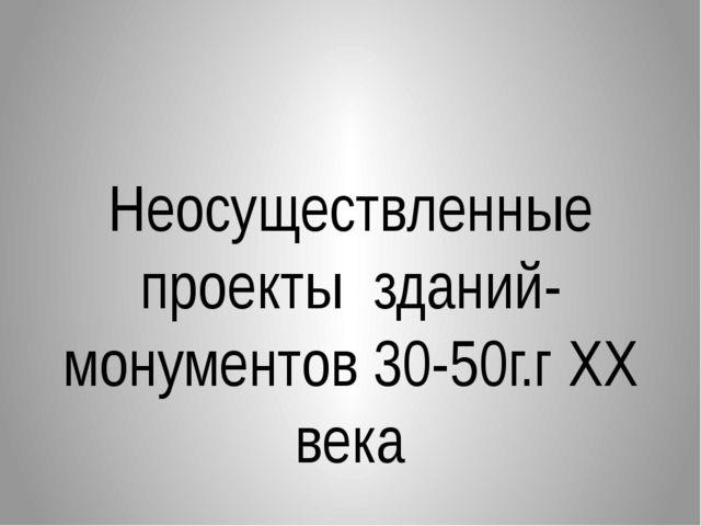 Неосуществленные проекты зданий-монументов 30-50г.г XX века