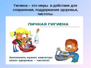 Гигиена – это меры и действия для сохранения, поддержания здоровья, чистоты.