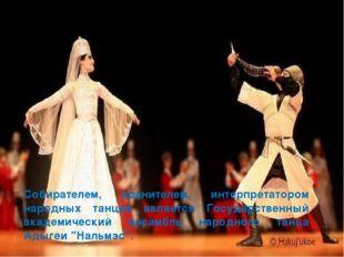Собирателем, хранителем, интерпретатором народных танцев является Государстве