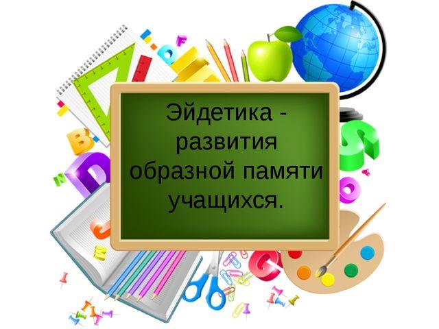 Эйдетика - развития образной памяти учащихся.