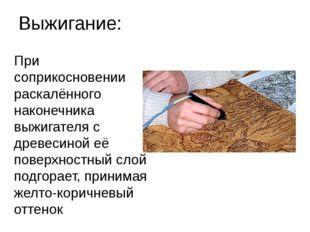 Выжигание: При соприкосновении раскалённого наконечника выжигателя с древесин