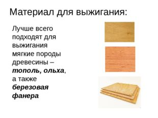 Материал для выжигания: Лучше всего подходят для выжигания мягкие породы древ