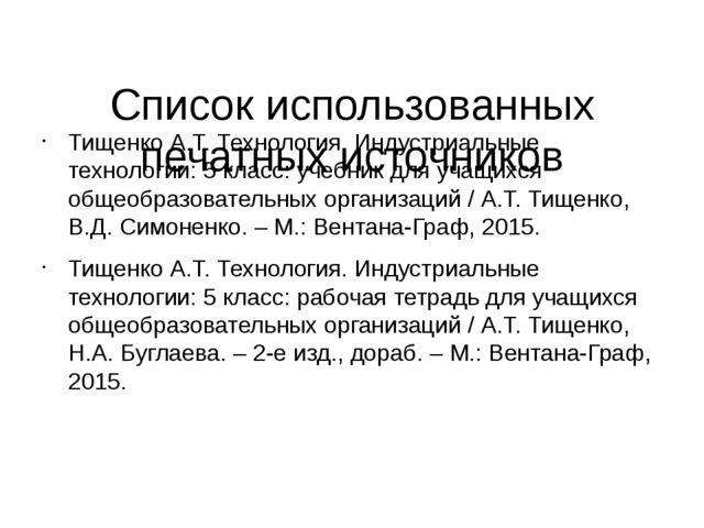 Список использованных печатных источников Тищенко А.Т. Технология. Индустриа...