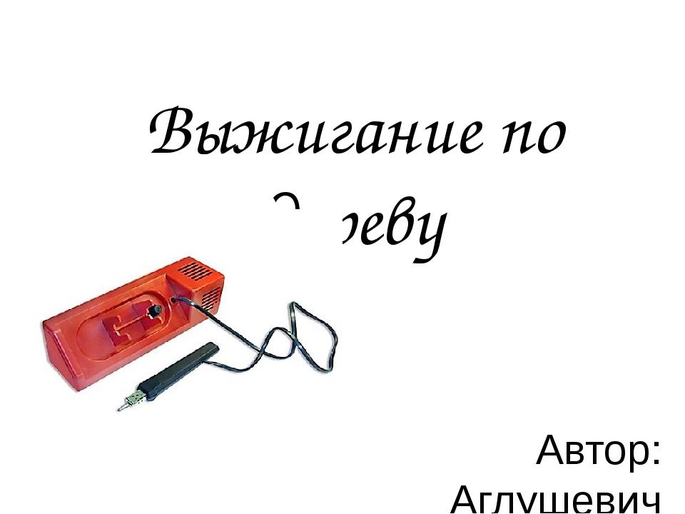 Выжигание по дереву Автор: Аглушевич С.П. учитель технологии МБОУ «СОШ № 5 г....