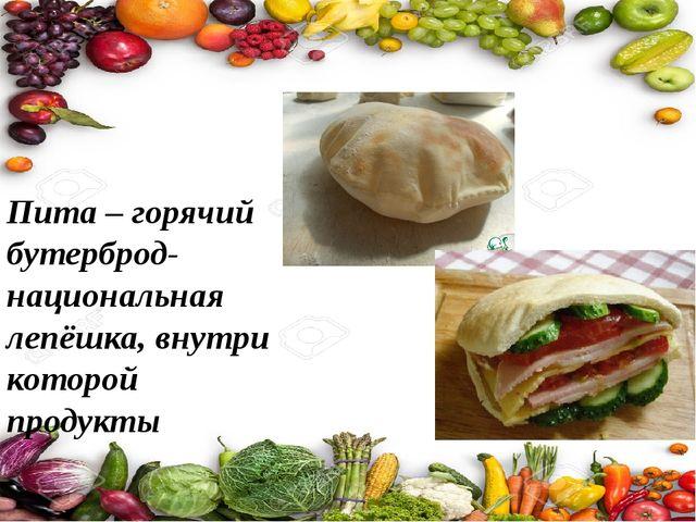 Пита – горячий бутерброд- национальная лепёшка, внутри которой продукты