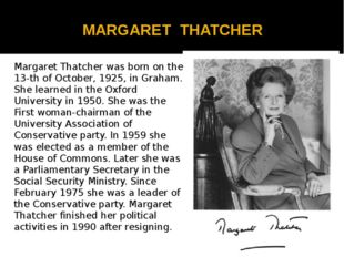MARGARET THATCHER Margaret Thatcher was born on the 13-th of October, 1925,