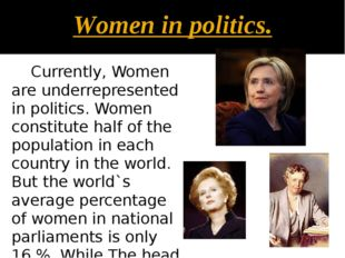 Women in politics. Currently, Women are underrepresented in politics. Women c