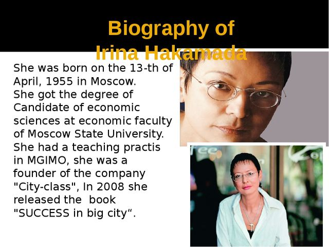 Biography of Irina Hakamada She was born on the 13-th of April, 1955 in Mosco...