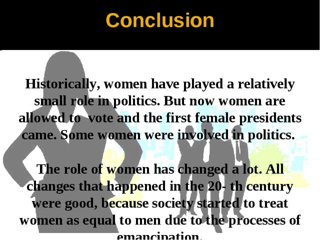 Conclusion Historically, women have played a relatively small role in politic...