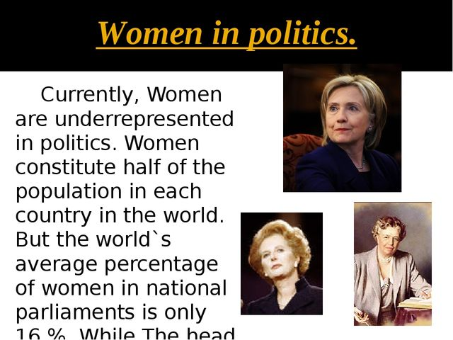 Women in politics. Currently, Women are underrepresented in politics. Women c...