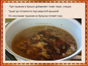 При тушении в бульон добавляют томат пюре, специи. Тушат до готовности под з