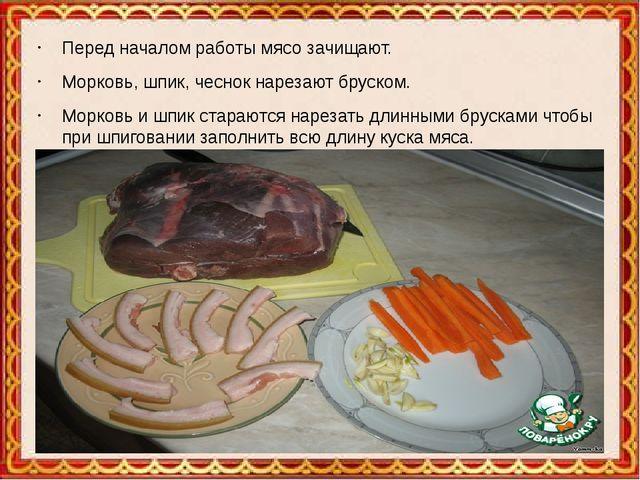 Перед началом работы мясо зачищают. Морковь, шпик, чеснок нарезают бруском....