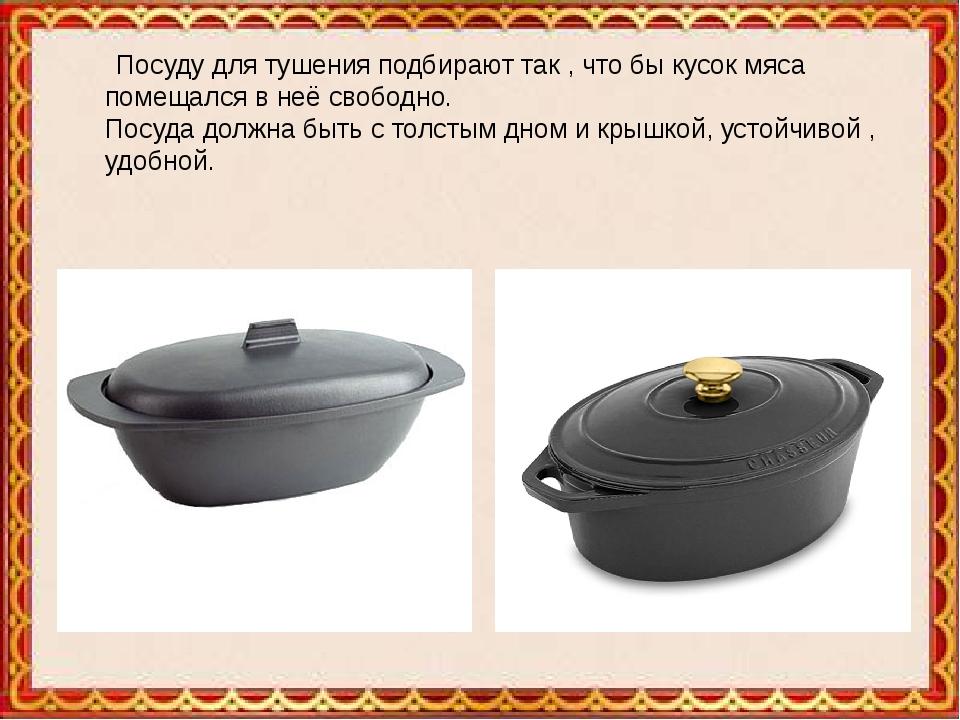 Посуду для тушения подбирают так , что бы кусок мяса помещался в неё свободн...