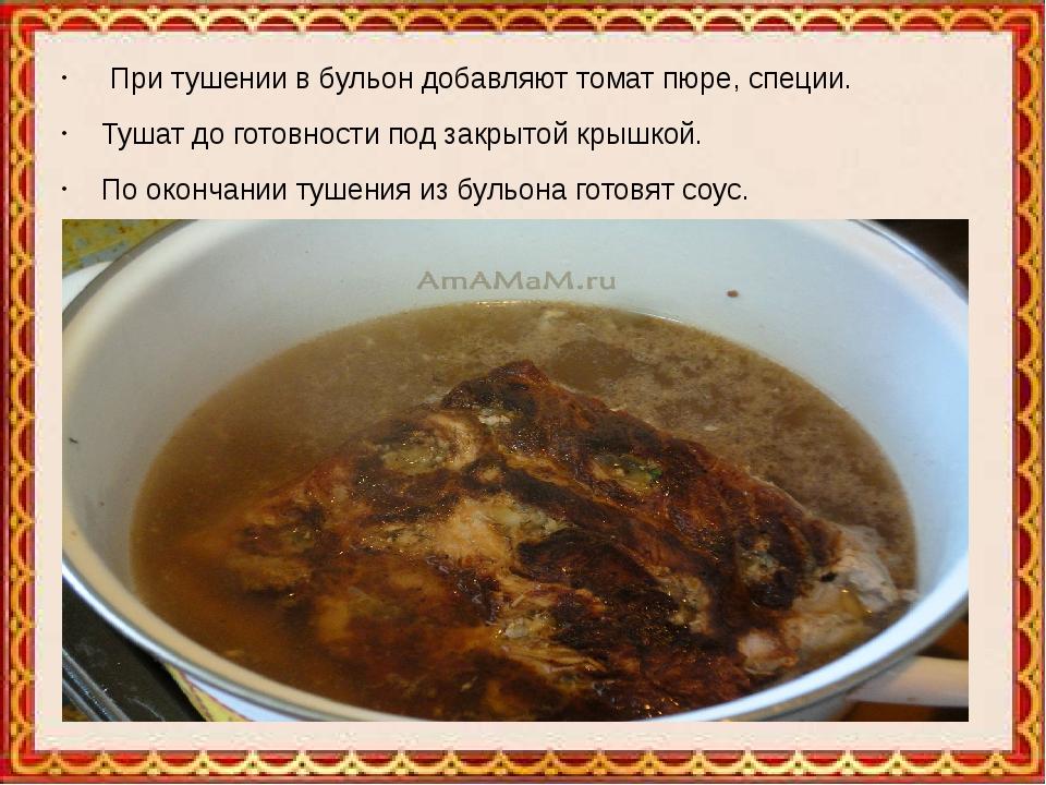 При тушении в бульон добавляют томат пюре, специи. Тушат до готовности под з...