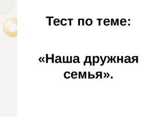 Тест по теме: «Наша дружная семья».