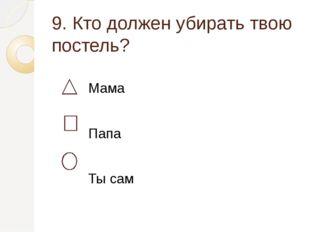 9. Кто должен убирать твою постель? Мама Папа Ты сам