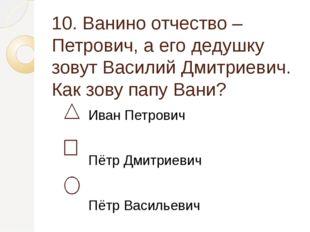 10. Ванино отчество – Петрович, а его дедушку зовут Василий Дмитриевич. Как з