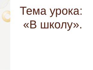 Тема урока: «В школу».