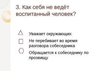 3. Как себя не ведёт воспитанный человек? Уважает окружающих Не перебивает во