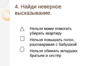 4. Найди неверное высказывание. Нельзя маме помогать убирать квартиру Нельзя