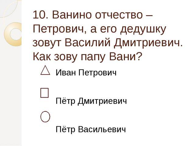 10. Ванино отчество – Петрович, а его дедушку зовут Василий Дмитриевич. Как з...