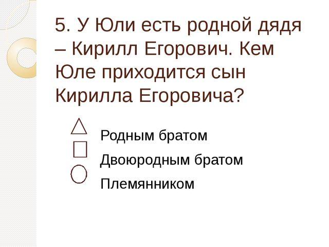 5. У Юли есть родной дядя – Кирилл Егорович. Кем Юле приходится сын Кирилла Е...