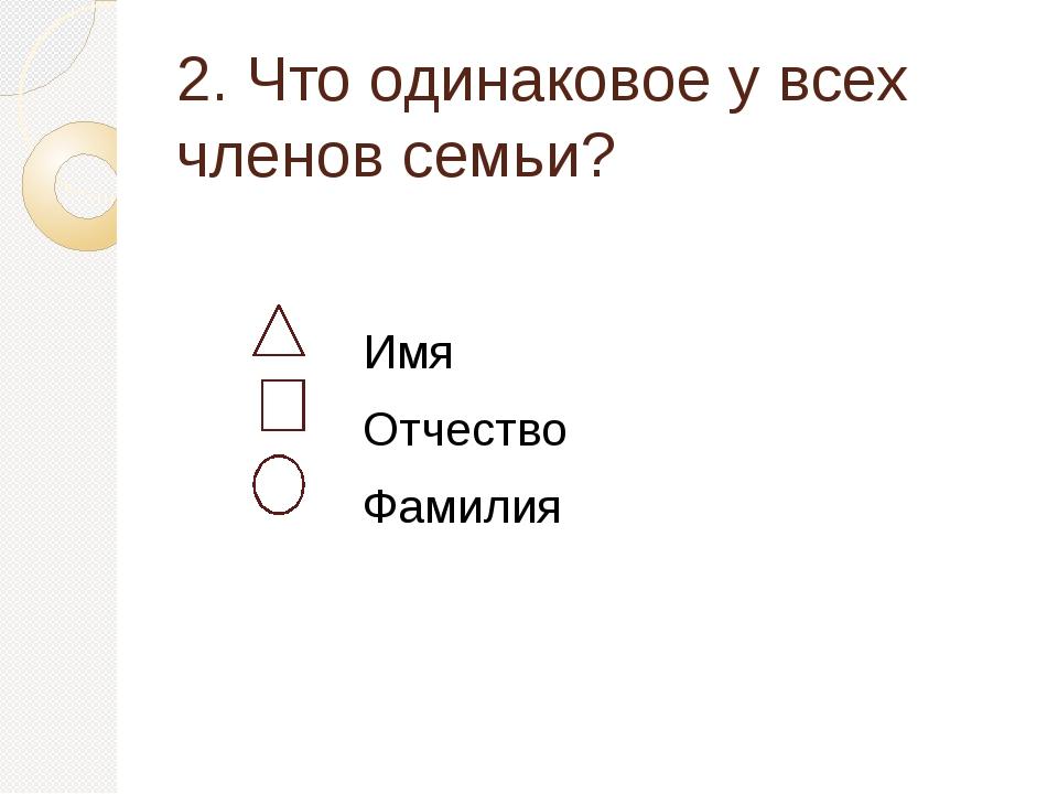 2. Что одинаковое у всех членов семьи? Имя Отчество Фамилия