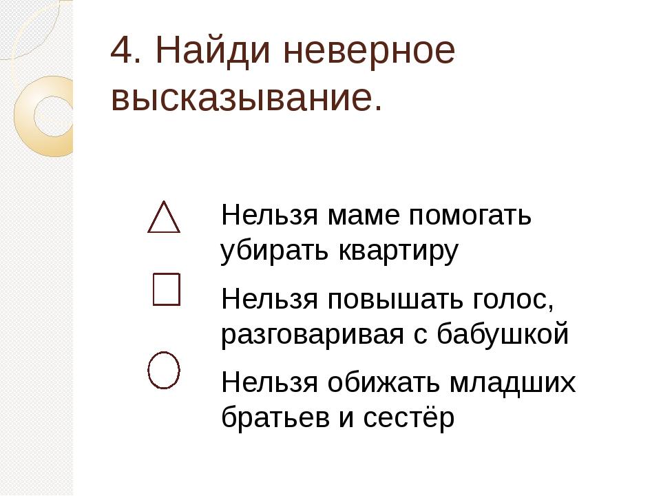 4. Найди неверное высказывание. Нельзя маме помогать убирать квартиру Нельзя...
