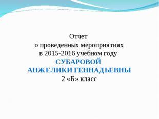 Отчет о проведенных мероприятиях в 2015-2016 учебном году СУБАРОВОЙ АНЖЕЛИКИ