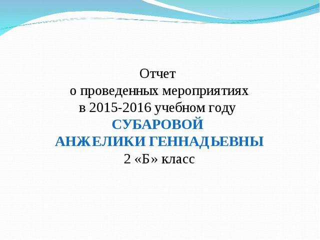 Отчет о проведенных мероприятиях в 2015-2016 учебном году СУБАРОВОЙ АНЖЕЛИКИ...