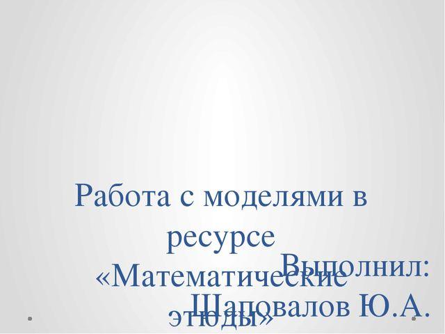 Работа с моделями в ресурсе «Математические этюды» Выполнил: Шаповалов Ю.А.
