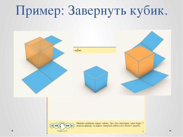 Пример: Завернуть кубик.