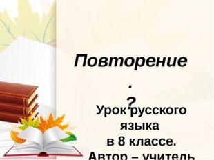 Повторение. ? Урок русского языка в 8 классе. Автор – учитель русского языка