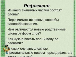 Рефлексия. Из каких значимых частей состоят слова? Перечислите основные спосо