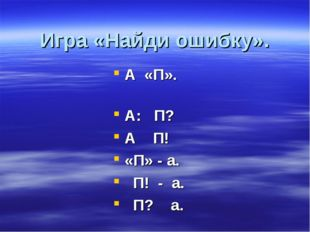 Игра «Найди ошибку». А «П». А: П? А П! «П» - а. П! - а. П? а.