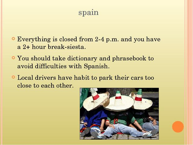 spain Everything is closed from 2-4 p.m. and you have a 2+ hour break-siesta....