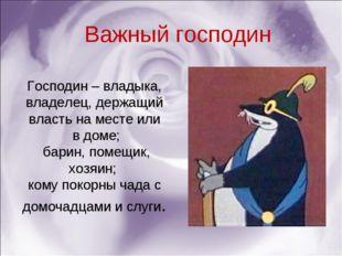 Господин – владыка, владелец, держащий власть на месте или в доме; барин, пом