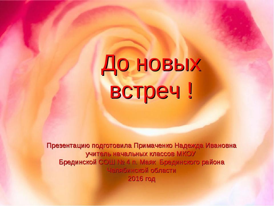 До новых встреч ! Презентацию подготовила Примаченко Надежда Ивановна учитель...
