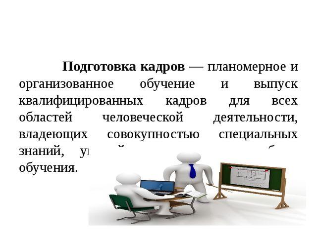 Подготовка кадров — планомерное и организованное обучение и выпуск квалифици...