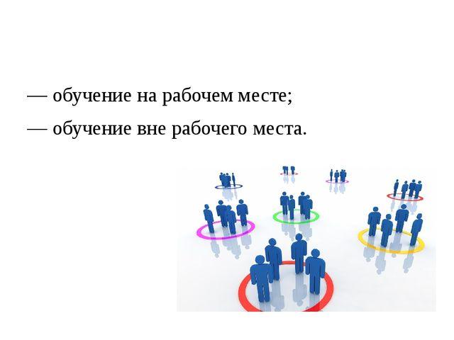 — обучение на рабочем месте; — обучение вне рабочего места.