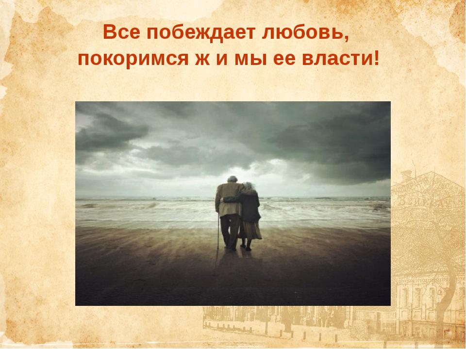 Все побеждает любовь, покоримся ж и мы ее власти!