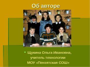 Об авторе Щукина Ольга Ивановна, учитель технологии МОУ «Пензятская СОШ»