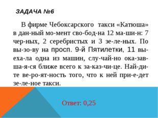 ЗАДАЧА №6 В фирме Чебоксарского такси «Катюша» в данный момент свободна 1