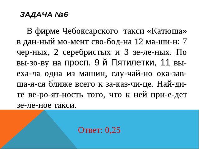 ЗАДАЧА №6 В фирме Чебоксарского такси «Катюша» в данный момент свободна 1...