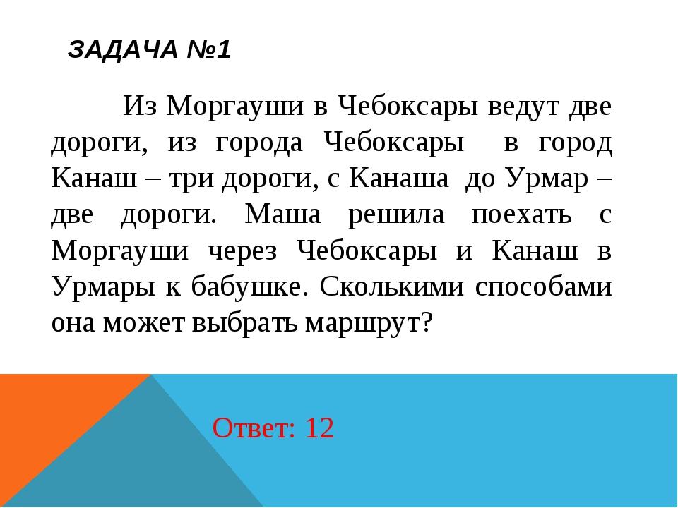 ЗАДАЧА №1 Из Моргауши в Чебоксары ведут две дороги, из города Чебоксары в гор...