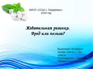 МАОУ «СОШ с. Бердюжье» 2016 год Жевательная резинка. Вред или польза? Выполни