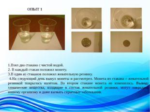 1.Взял два стакана с чистой водой. 2. В каждый стакан положил монету. 3.В оди